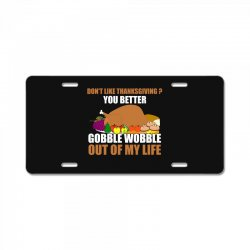 Don't Like Thanksgiving You Better Gobble Wobble Out Of My Life License Plate | Artistshot