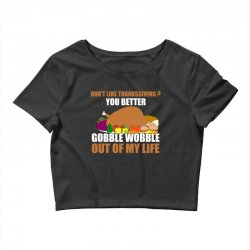 Don't Like Thanksgiving You Better Gobble Wobble Out Of My Life Crop Top | Artistshot