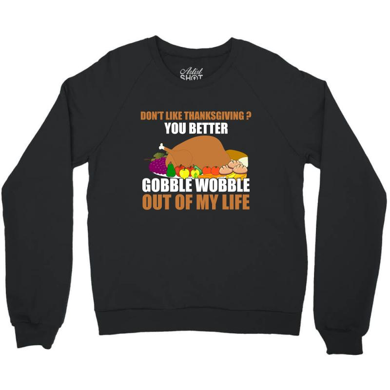 Don't Like Thanksgiving You Better Gobble Wobble Out Of My Life Crewneck Sweatshirt   Artistshot