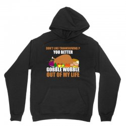 Don't Like Thanksgiving You Better Gobble Wobble Out Of My Life Unisex Hoodie | Artistshot
