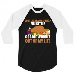 Don't Like Thanksgiving You Better Gobble Wobble Out Of My Life 3/4 Sleeve Shirt | Artistshot