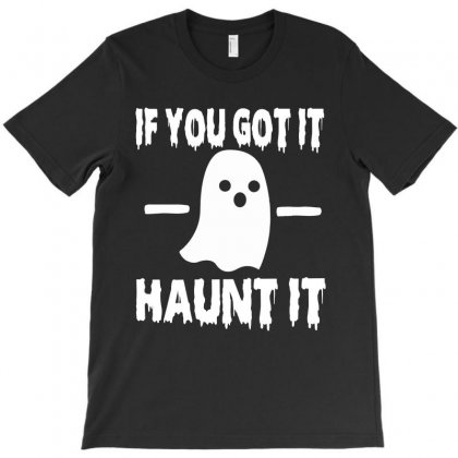 If You Got It Haunt It Halloween Funny T Shirts T-shirt Designed By Hung