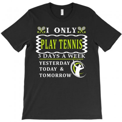 I Only Love Play Tenis 3 Days A Week Funny T Shirt T-shirt Designed By Hung