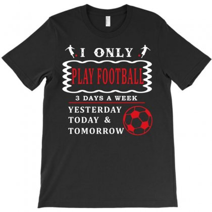 I Only Love Play Football 3 Days A Week Funny T Shirt T-shirt Designed By Hung