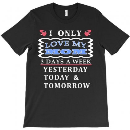 I Only Love My Mom 3 Days A Week Funny T Shirt T-shirt Designed By Hung