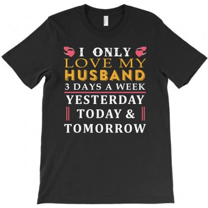 I Only Love My Husband 3 Days A Week Funny T Shirt T-shirt Designed By Hung