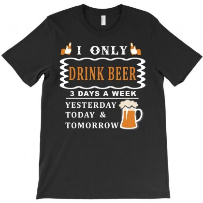 I Only  Drink Beer 3 Days A Week Funny T Shirt T-shirt Designed By Hung