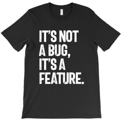 It's Not A Bug, It's A Feature T-shirt Designed By Cidolopez