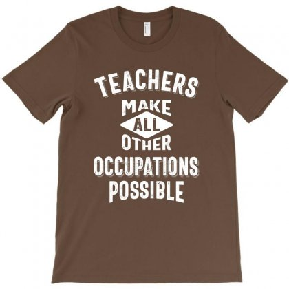 Teachers Make Other Occupations Possible T-shirt Designed By Cidolopez