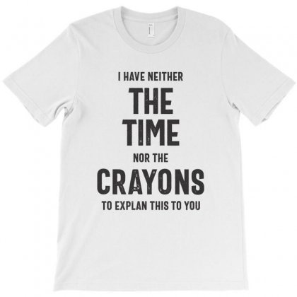 I Have Neither The Time Nor The Crayons To Explain This To You T-shirt Designed By Cidolopez
