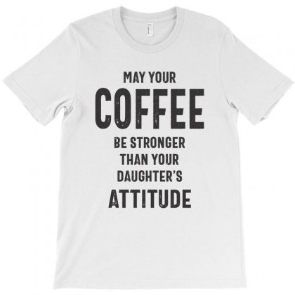 May Your Coffee Be Stronger Than Your Daughters Attitude Mom T-shirt T-shirt Designed By Cidolopez