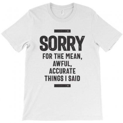 Sorry For The Mean, Awful, Accurate Things I Said T-shirt Designed By Cidolopez