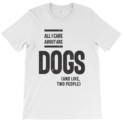 All I Care About Is My Dog And Like Maybe Two People T-shirt Designed By Cidolopez