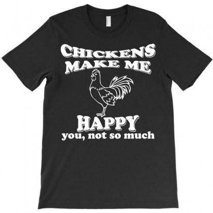 Chickens Make Me Happy Not You T-shirt Designed By Rahmatika