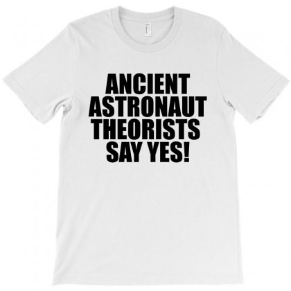 Ancient Aliens 'ancient Astronaut Theorists Say Yes' T-shirt Designed By Bpn Inside