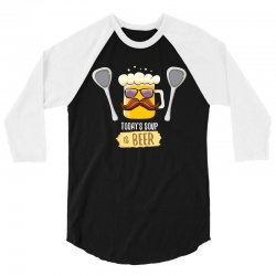 today soup is beer funny 3/4 Sleeve Shirt | Artistshot
