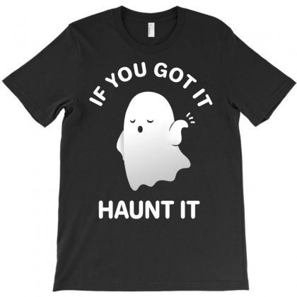 If You Got It Haunt It T-shirt Designed By Amber Petty