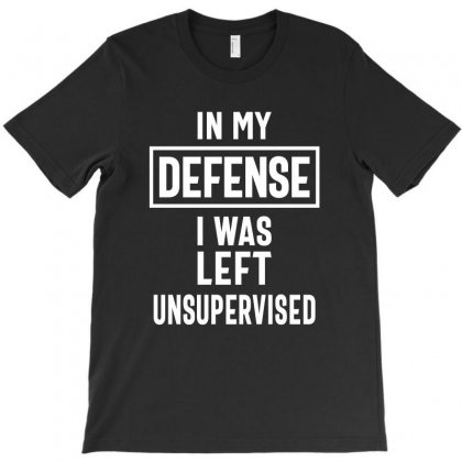 In My Defense I Was Left Unsupervised T-shirt Designed By Cidolopez