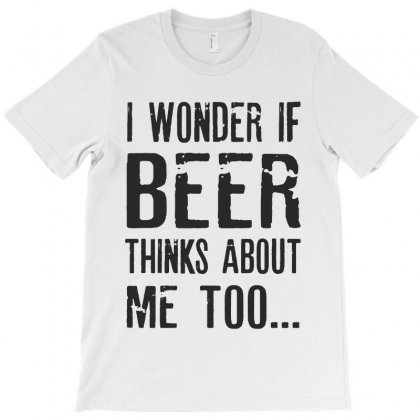I Wonder If Beer Thinks About Me Too T-shirt Designed By Chris Ceconello