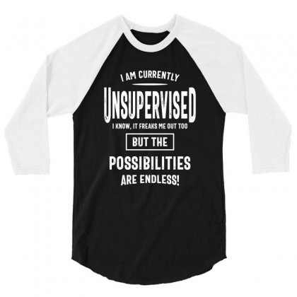 I Am Currently Unsupervised I Know It Freaks Me Out Too But The Possib 3/4 Sleeve Shirt Designed By Cidolopez