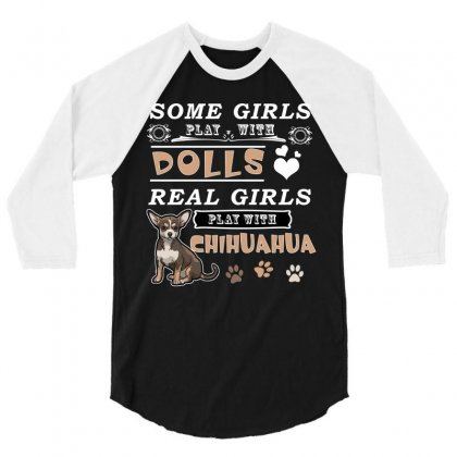 Some Girl Play With Dolls Real Girls Play With Chihuahua 3/4 Sleeve Shirt Designed By Hung