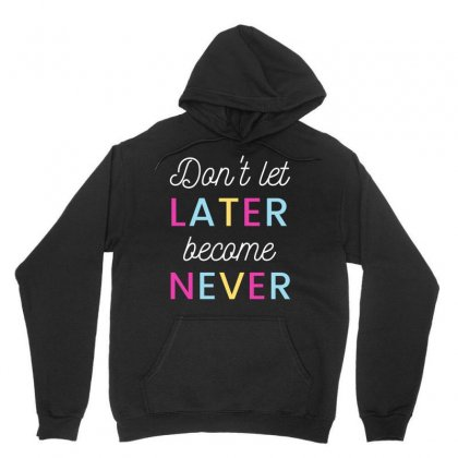 Don't Let Later Became Never Unisex Hoodie Designed By Cogentprint