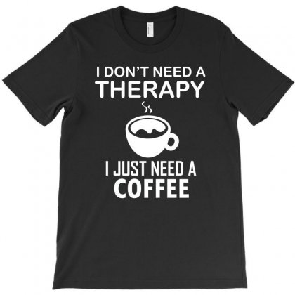 I Don't Need A Therapy I Just Need A Coffee T-shirt Designed By Cogentprint