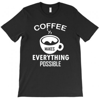 Coffee Makes Everything Possible T-shirt Designed By Cogentprint