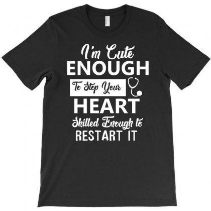 I'm Cute Enough To Stop Your Hear, Skilled Enough To Restart It T-shirt Designed By Cogentprint