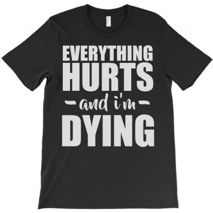 Everything Hurts And I'm Dying T-shirt Designed By Ismi