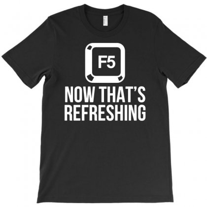 F5 Now That's Refreshing Funny T-shirt Designed By Funtee