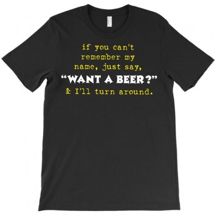 If You Can't Remember My Name, Just Say, Want A Beer T-shirt Designed By Rahmatika