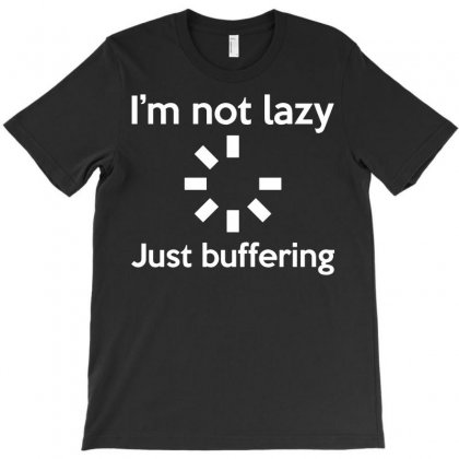 I'm Not Lazy Just Buffering T-shirt Designed By Rahmatika