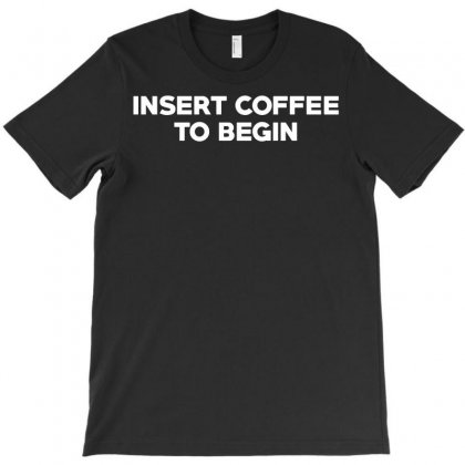 Insert Coffee To Begin T-shirt Designed By Rahmatika