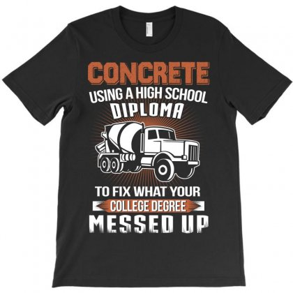 Concrete Using A High Diploma To Fix What Your College Degree Messed U T-shirt Designed By Hoainv