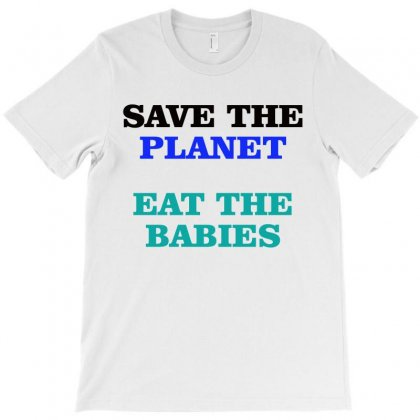 Save The Planet Eat The Babies T-shirt Designed By Amber Petty