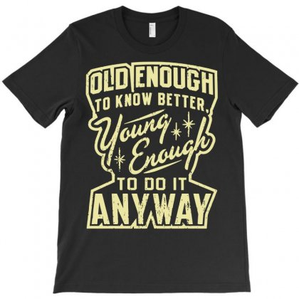Old Enough Young Enough T-shirt Designed By Rahmatika