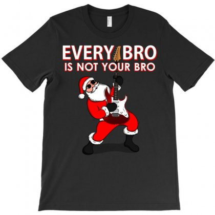 Every Bro Is Not Your Bro T-shirt Designed By Cogentprint