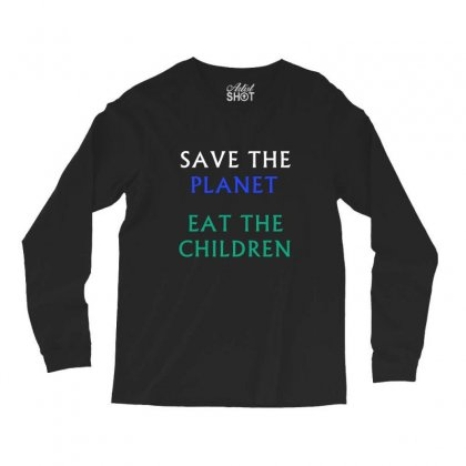 Save The Planet Eat The Babies T-shirt Long Sleeve Shirts Designed By Linafashion95