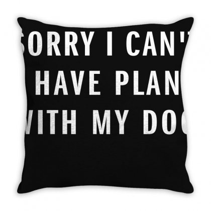 Sorry I Can't I Have Plans With My Dog Throw Pillow Designed By Akhtar21