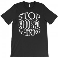 funny t shirt stop global whining political tee T-Shirt | Artistshot