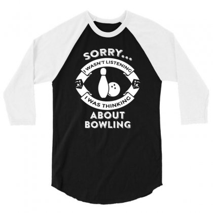 Sorry, I Wasn't Listening I Was Thinking About Bowling 3/4 Sleeve Shirt Designed By Hung