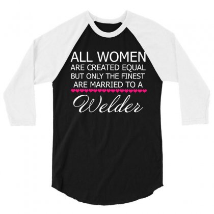 All Women Acreated Equal But Only The Finest Are Married To A Welder 3/4 Sleeve Shirt Designed By Hung