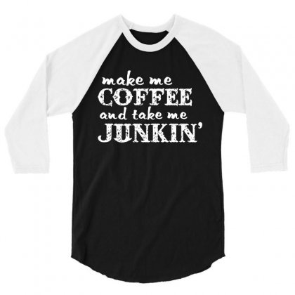 Make Me Coffee And Take Me Junkin' 3/4 Sleeve Shirt Designed By Hung