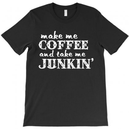Make Me Coffee And Take Me Junkin' T-shirt Designed By Hung