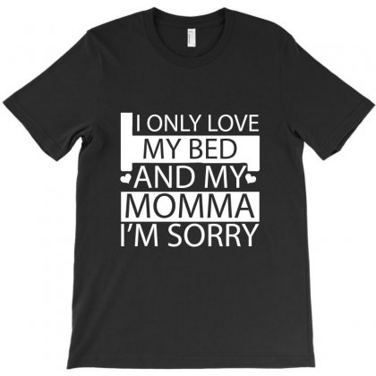 I Only Love My Bed And My Momma I'm Sorryy T-shirt Designed By Hung