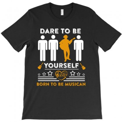 Dare To Be Yourdelf Born To Be Musican T Shirt T-shirt Designed By Hung