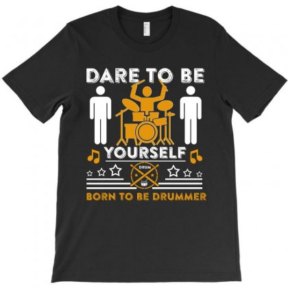 Dare To Be Yourdelf Born To Be Drummer T Shirt T-shirt Designed By Hung