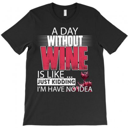 A Day Without Wine Is Like Just Kidding I'm Have Not Idea T-shirt Designed By Hung