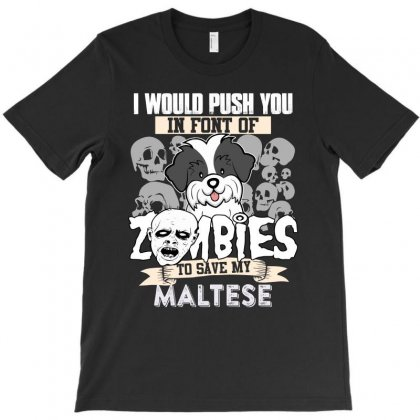 I Would Push You In Font Of Zombies To Save My Maltese T-shirt Designed By Hung